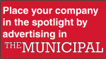 Place your company in the spotlight by advertising in The Municipal
