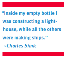 """Inside my empty bottle I was constructing a lighthouse, while all the others were making ships."" ~Charles Simic"